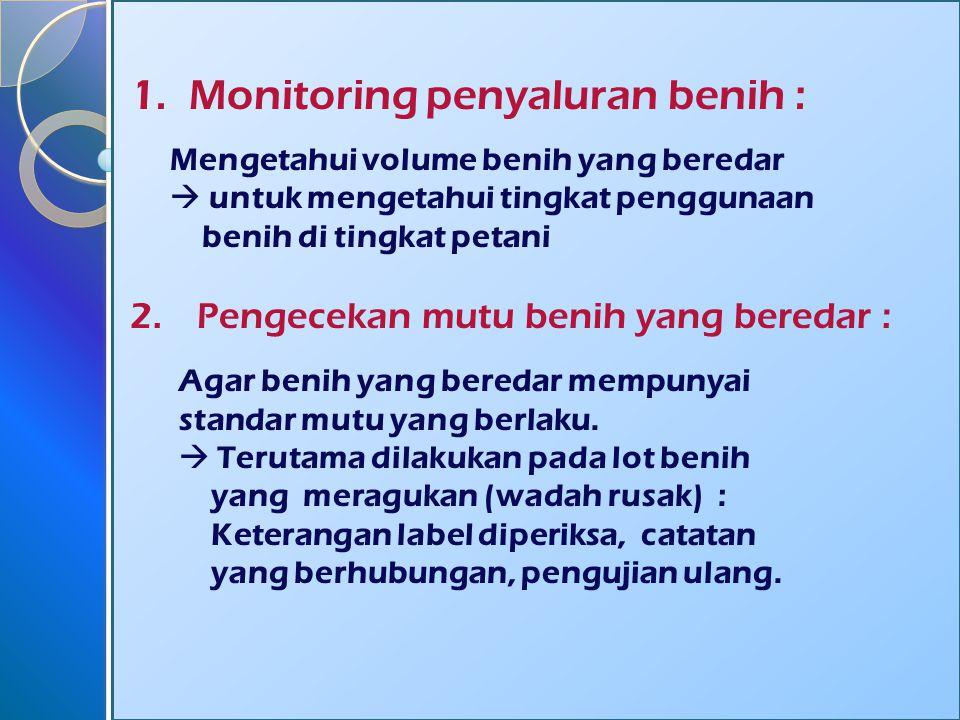 1. Monitoring penyaluran benih : Mengetahui volume benih yang beredar  untuk mengetahui tingkat penggunaan benih di tingkat petani 2. Pengecekan mutu