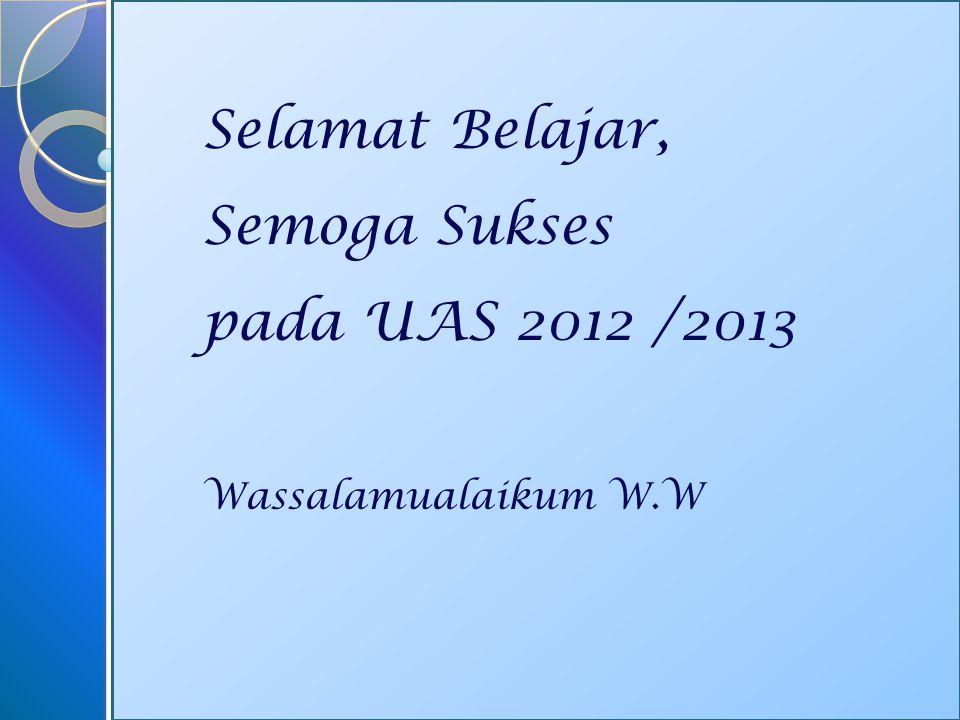 Selamat Belajar, Semoga Sukses pada UAS 2012 /2013 Wassalamualaikum W.W