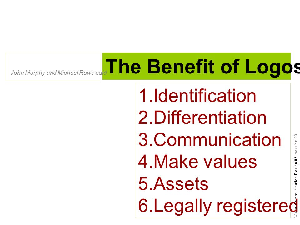 The Benefit of Logos John Murphy and Michael Rowe said 1.Identification 2.Differentiation 3.Communication 4.Make values 5.Assets 6.Legally registered Visual Communication Design 02.session.03