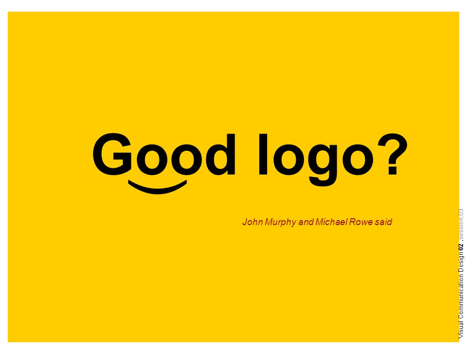 Good logo ) Visual Communication Design 02.session.03 John Murphy and Michael Rowe said