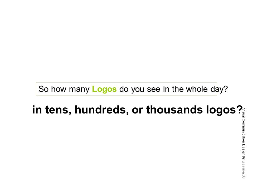 So how many Logos do you see in the whole day. in tens, hundreds, or thousands logos.
