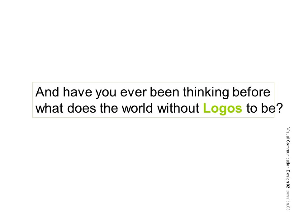 And have you ever been thinking before what does the world without Logos to be.