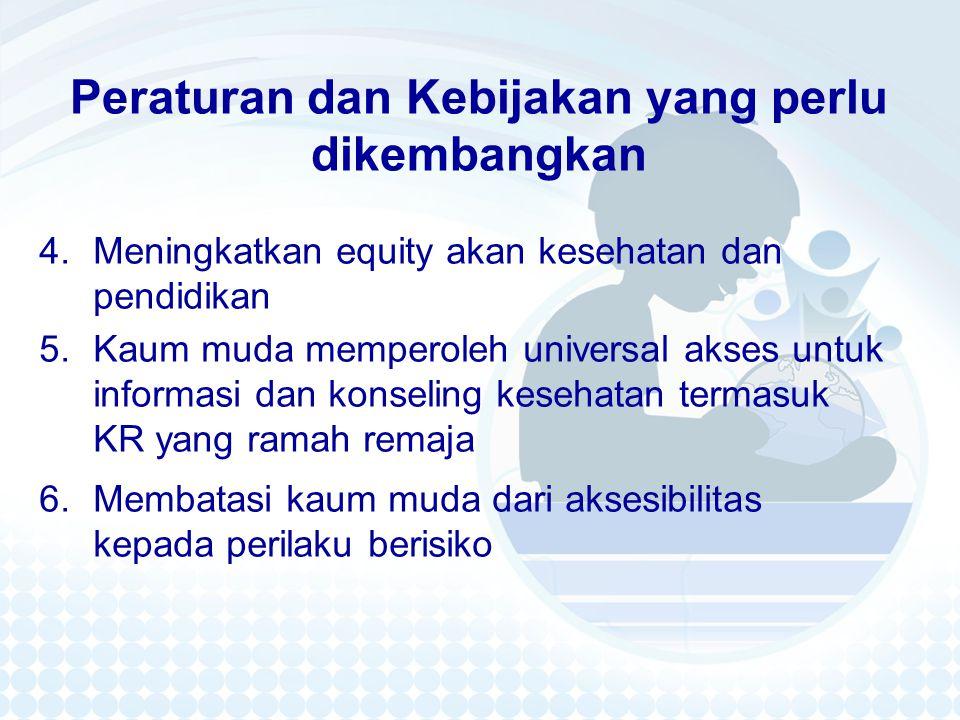 Peraturan dan Kebijakan yang perlu dikembangkan 4.Meningkatkan equity akan kesehatan dan pendidikan 5.Kaum muda memperoleh universal akses untuk informasi dan konseling kesehatan termasuk KR yang ramah remaja 6.Membatasi kaum muda dari aksesibilitas kepada perilaku berisiko