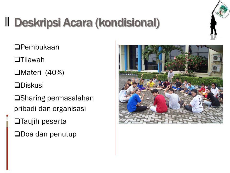 Deskripsi Acara (kondisional)  Pembukaan  Tilawah  Materi (40%)  Diskusi  Sharing permasalahan pribadi dan organisasi  Taujih peserta  Doa dan