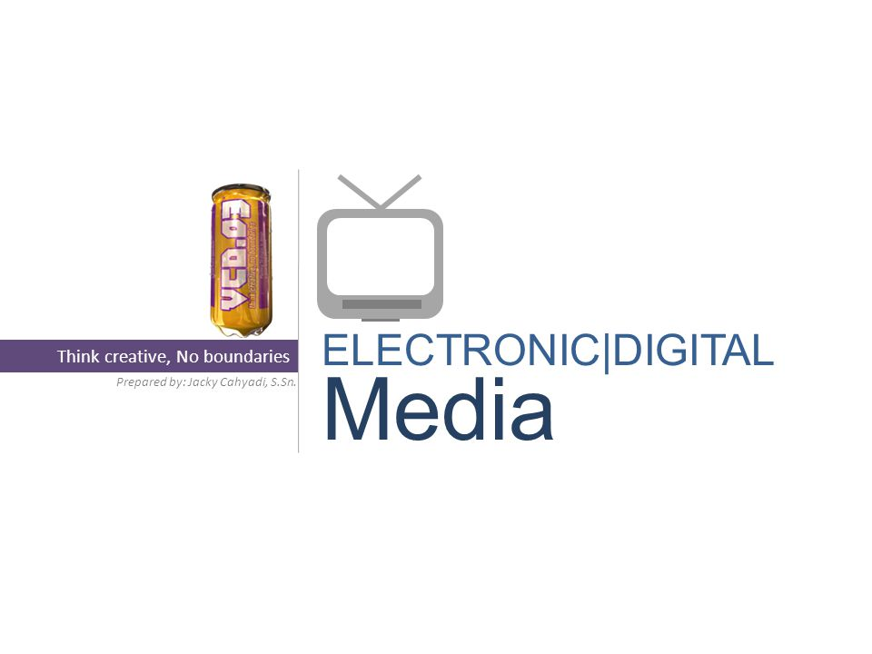 ELECTRONIC|DIGITAL Media Prepared by: Jacky Cahyadi, S.Sn. Think creative, No boundaries