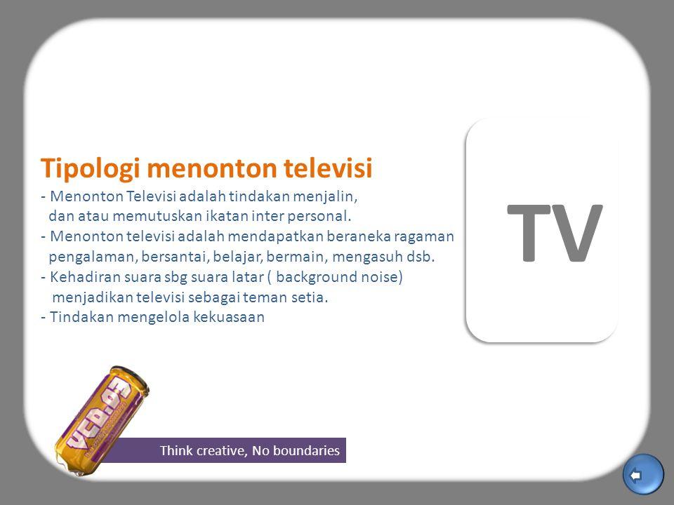 Think creative, No boundaries TV Tipologi menonton televisi - Menonton Televisi adalah tindakan menjalin, dan atau memutuskan ikatan inter personal.