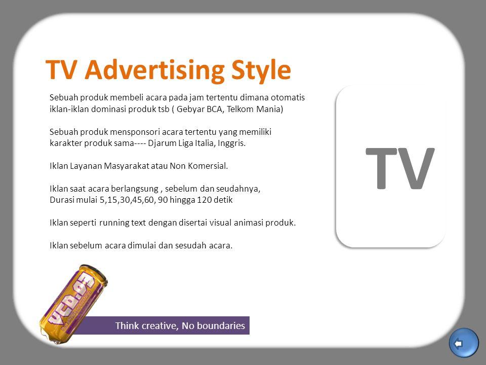 Think creative, No boundaries TV TV Advertising Style Sebuah produk membeli acara pada jam tertentu dimana otomatis iklan-iklan dominasi produk tsb ( Gebyar BCA, Telkom Mania) Sebuah produk mensponsori acara tertentu yang memiliki karakter produk sama---- Djarum Liga Italia, Inggris.