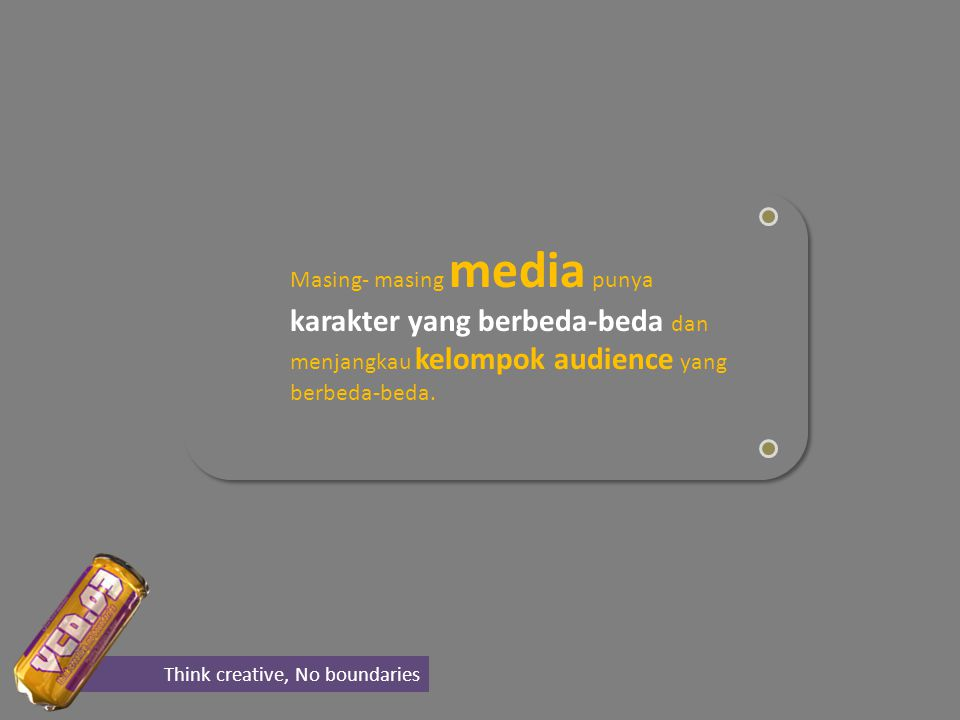 Masing- masing media punya karakter yang berbeda-beda dan menjangkau kelompok audience yang berbeda-beda.