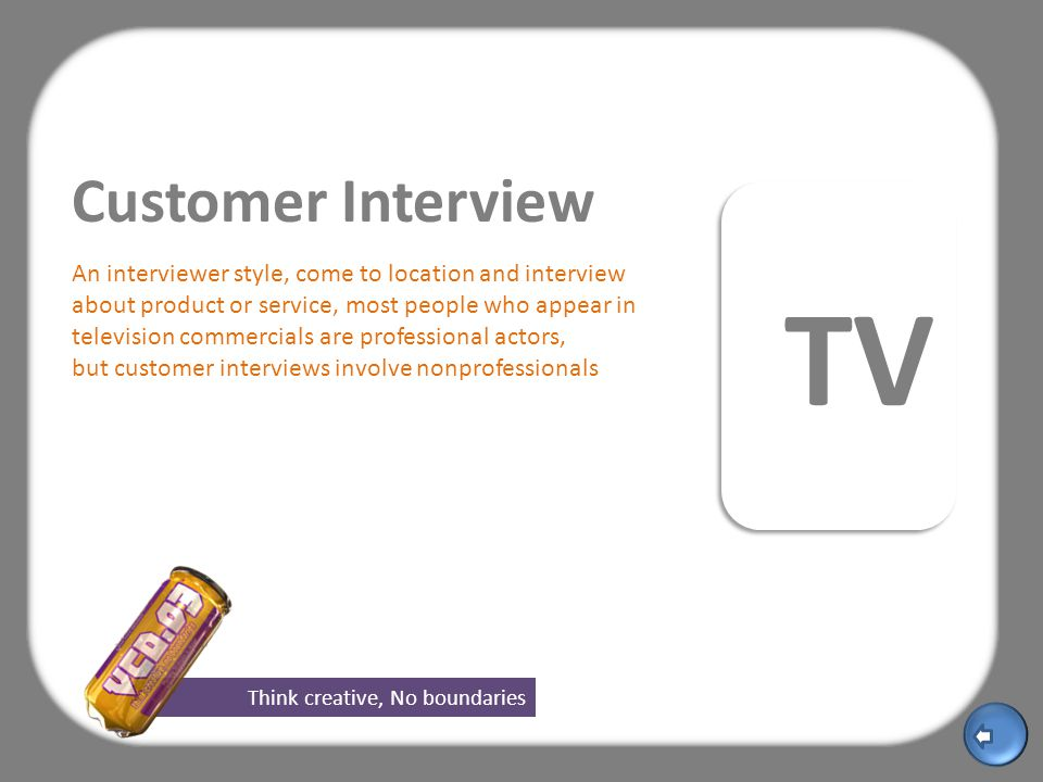 Think creative, No boundaries TV Customer Interview An interviewer style, come to location and interview about product or service, most people who appear in television commercials are professional actors, but customer interviews involve nonprofessionals