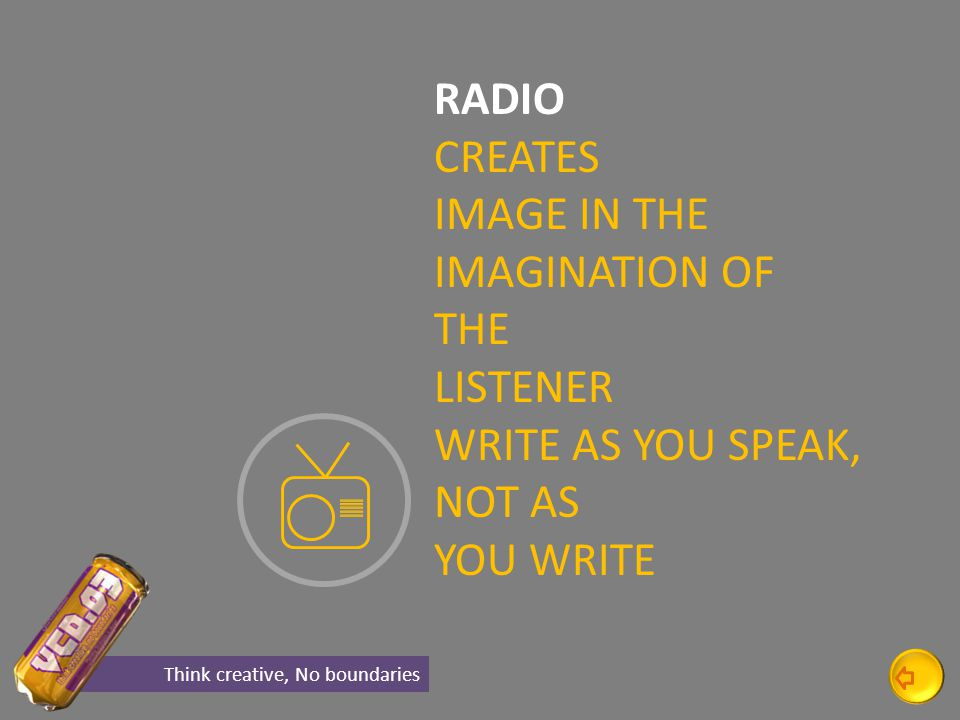 RADIO CREATES IMAGE IN THE IMAGINATION OF THE LISTENER WRITE AS YOU SPEAK, NOT AS YOU WRITE Think creative, No boundaries