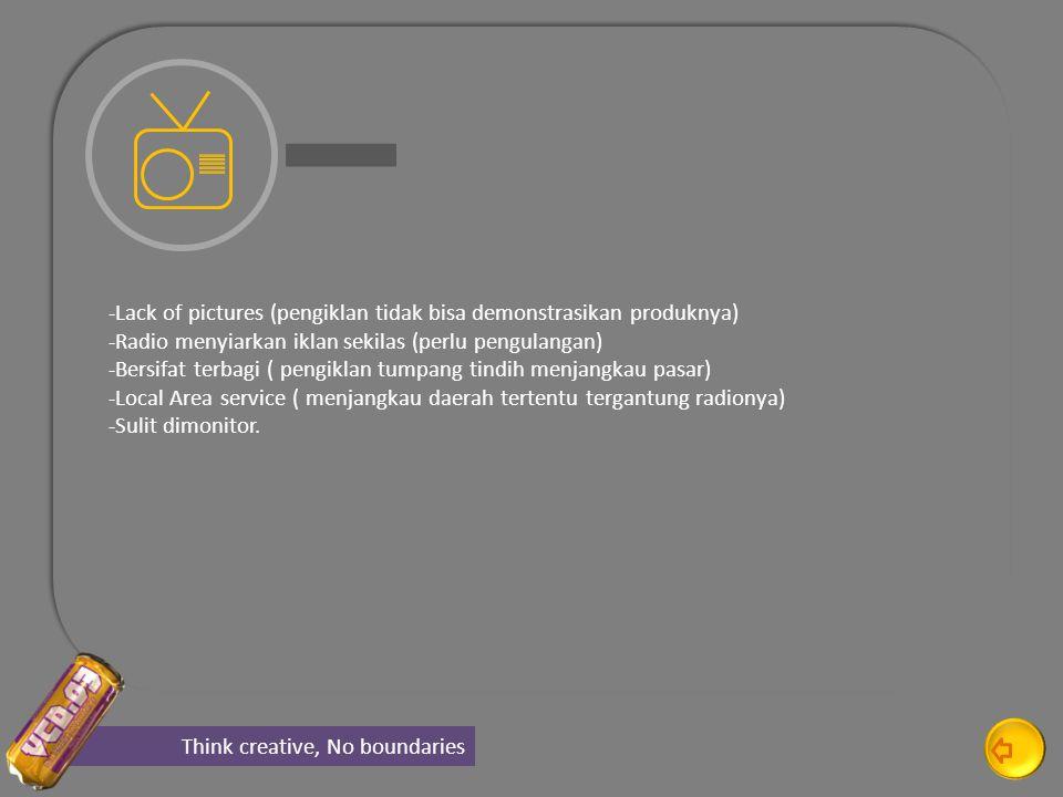 Think creative, No boundaries -Lack of pictures (pengiklan tidak bisa demonstrasikan produknya) -Radio menyiarkan iklan sekilas (perlu pengulangan) -Bersifat terbagi ( pengiklan tumpang tindih menjangkau pasar) -Local Area service ( menjangkau daerah tertentu tergantung radionya) -Sulit dimonitor.