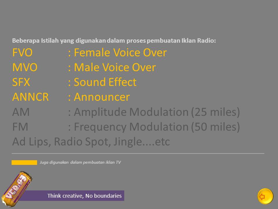 Beberapa Istilah yang digunakan dalam proses pembuatan Iklan Radio: FVO : Female Voice Over MVO : Male Voice Over SFX : Sound Effect ANNCR: Announcer AM : Amplitude Modulation (25 miles) FM : Frequency Modulation (50 miles) Ad Lips, Radio Spot, Jingle....etc Think creative, No boundaries Juga digunakan dalam pembuatan iklan TV