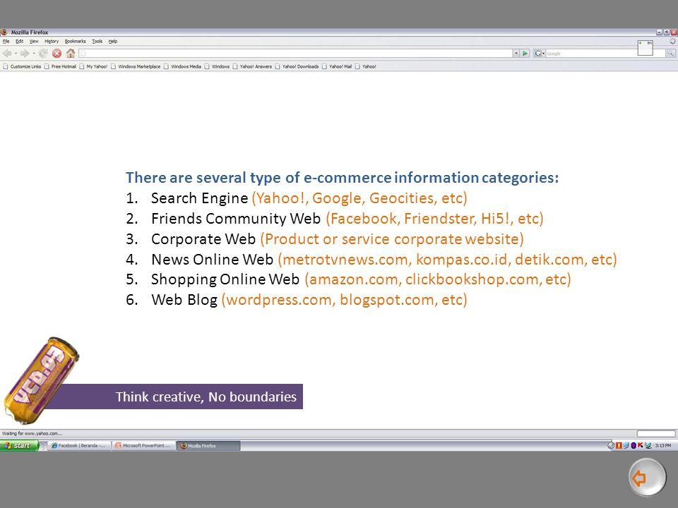 There are several type of e-commerce information categories: 1.Search Engine (Yahoo!, Google, Geocities, etc) 2.Friends Community Web (Facebook, Friendster, Hi5!, etc) 3.Corporate Web (Product or service corporate website) 4.News Online Web (metrotvnews.com, kompas.co.id, detik.com, etc) 5.Shopping Online Web (amazon.com, clickbookshop.com, etc) 6.Web Blog (wordpress.com, blogspot.com, etc) Think creative, No boundaries