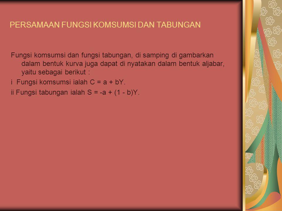 PERSAMAAN FUNGSI KOMSUMSI DAN TABUNGAN Fungsi komsumsi dan fungsi tabungan, di samping di gambarkan dalam bentuk kurva juga dapat di nyatakan dalam bentuk aljabar, yaitu sebagai berikut : i Fungsi komsumsi ialah C = a + bY.