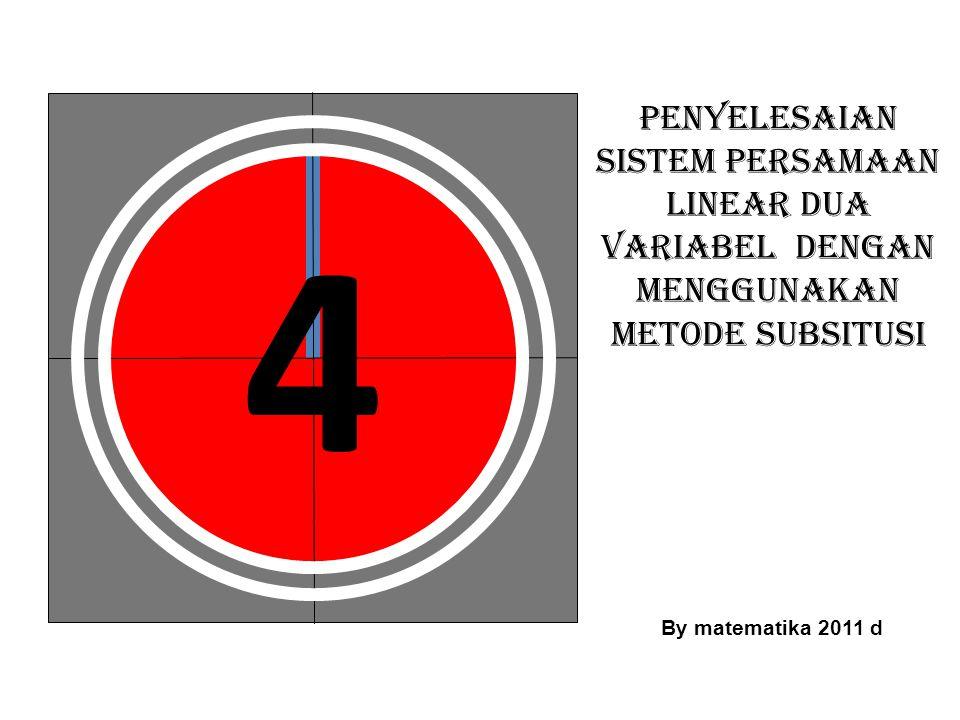 5 PENYELESAIAN SISTEM PERSAMAAN LINEAR DUA VARIABEL DENGAN MENGGUNAKAN METODE SUBSITUSI By matematika 2011 d