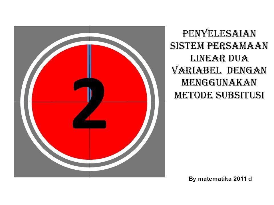 3 PENYELESAIAN SISTEM PERSAMAAN LINEAR DUA VARIABEL DENGAN MENGGUNAKAN METODE SUBSITUSI By matematika 2011 d
