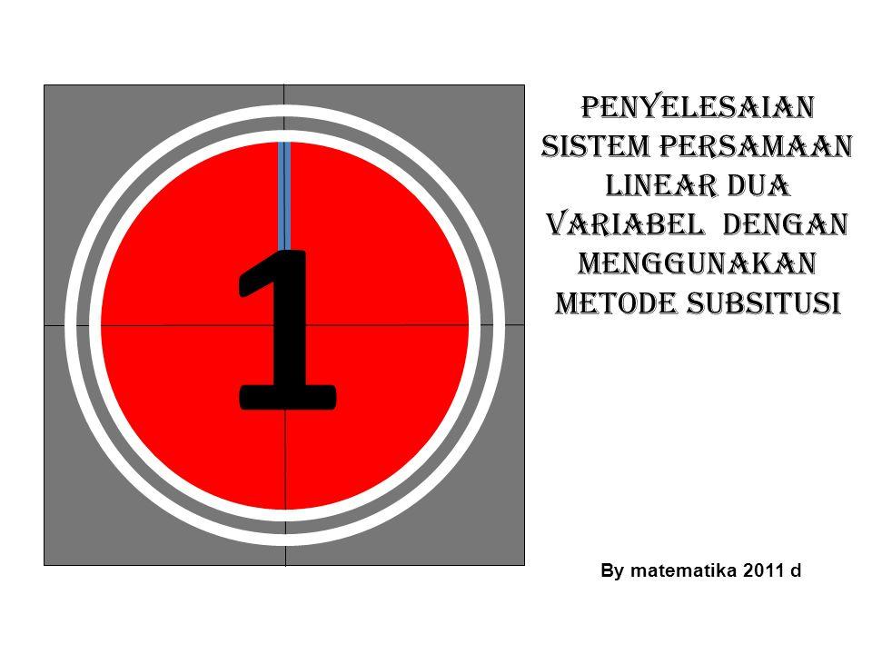 1 PENYELESAIAN SISTEM PERSAMAAN LINEAR DUA VARIABEL DENGAN MENGGUNAKAN METODE SUBSITUSI By matematika 2011 d
