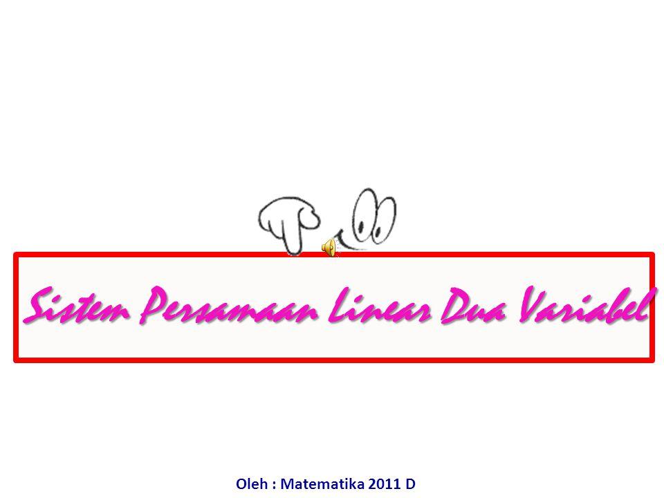 Sistem Persamaan Linear Dua Variabel Oleh : Matematika 2011 D