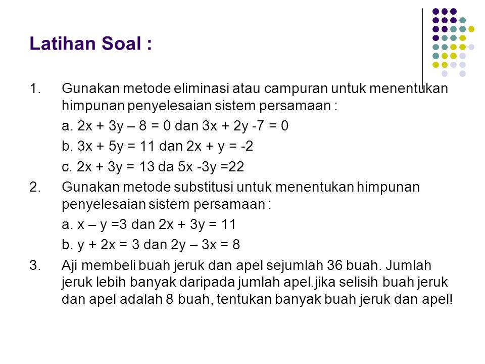 Latihan Soal : 1.Gunakan metode eliminasi atau campuran untuk menentukan himpunan penyelesaian sistem persamaan : a. 2x + 3y – 8 = 0 dan 3x + 2y -7 =