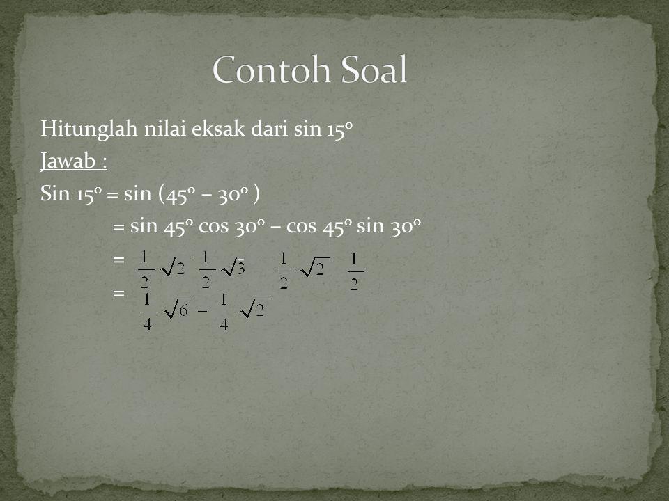 Hitunglah nilai eksak dari sin 15 o Jawab : Sin 15 o = sin (45 o – 30 o ) = sin 45 o cos 30 o – cos 45 o sin 30 o = - =