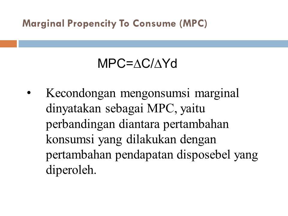 Kecondongan mengonsumsi marginal dinyatakan sebagai MPC, yaitu perbandingan diantara pertambahan konsumsi yang dilakukan dengan pertambahan pendapatan disposebel yang diperoleh.