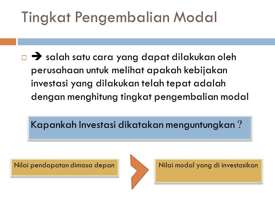 Tingkat Pengembalian Modal   salah satu cara yang dapat dilakukan oleh perusahaan untuk melihat apakah kebijakan investasi yang dilakukan telah tepat adalah dengan menghitung tingkat pengembalian modal Kapankah Investasi dikatakan menguntungkan .
