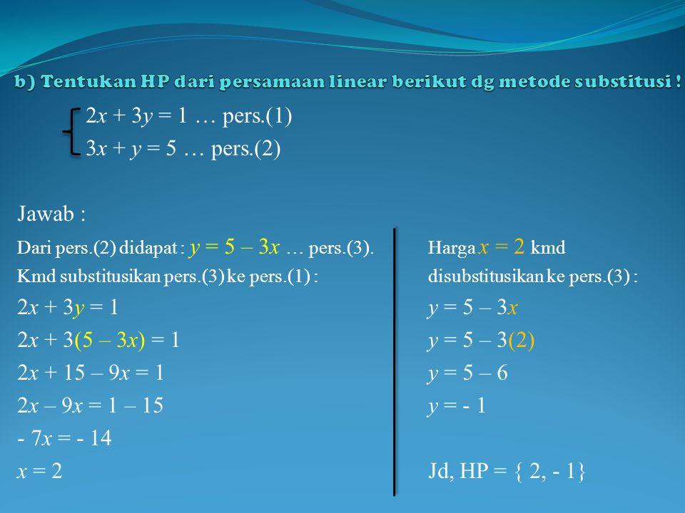 2x + 3y = 1 … pers.(1) 3x + y = 5 … pers.(2) Jawab : Dari pers.(2) didapat : y = 5 – 3x … pers.(3).Harga x = 2 kmd Kmd substitusikan pers.(3) ke pers.(1) :disubstitusikan ke pers.(3) : 2x + 3y = 1y = 5 – 3x 2x + 3(5 – 3x) = 1y = 5 – 3(2) 2x + 15 – 9x = 1y = 5 – 6 2x – 9x = 1 – 15y = - 1 - 7x = - 14 x = 2Jd, HP = { 2, - 1}