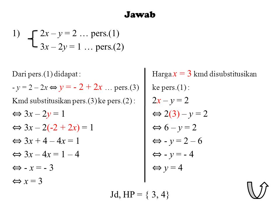 1)2x – y = 2 … pers.(1) 3x – 2y = 1 … pers.(2) Dari pers.(1) didapat :Harga x = 3 kmd disubstitusikan - y = 2 – 2x ⇔ y = - 2 + 2x … pers.(3)ke pers.(1) : Kmd substitusikan pers.(3) ke pers.(2) : 2x – y = 2 ⇔ 3x – 2y = 1 ⇔ 2(3) – y = 2 ⇔ 3x – 2(-2 + 2x) = 1 ⇔ 6 – y = 2 ⇔ 3x + 4 – 4x = 1 ⇔ - y = 2 – 6 ⇔ 3x – 4x = 1 – 4 ⇔ - y = - 4 ⇔ - x = - 3 ⇔ y = 4 ⇔ x = 3 Jd, HP = { 3, 4}