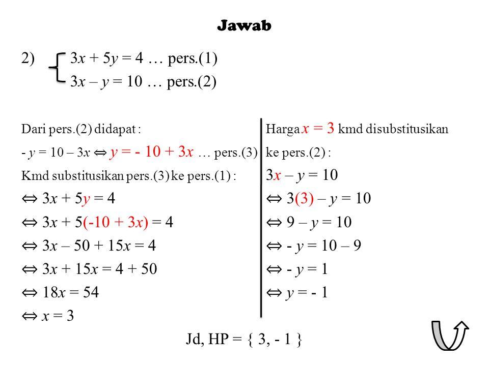Jawab 2)3x + 5y = 4 … pers.(1) 3x – y = 10 … pers.(2) Dari pers.(2) didapat :Harga x = 3 kmd disubstitusikan - y = 10 – 3x ⇔ y = - 10 + 3x … pers.(3)ke pers.(2) : Kmd substitusikan pers.(3) ke pers.(1) : 3x – y = 10 ⇔ 3x + 5y = 4 ⇔ 3(3) – y = 10 ⇔ 3x + 5(-10 + 3x) = 4 ⇔ 9 – y = 10 ⇔ 3x – 50 + 15x = 4 ⇔ - y = 10 – 9 ⇔ 3x + 15x = 4 + 50 ⇔ - y = 1 ⇔ 18x = 54 ⇔ y = - 1 ⇔ x = 3 Jd, HP = { 3, - 1 }