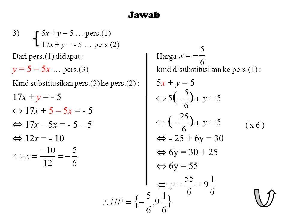 Jawab 3)5x + y = 5 … pers.(1) 17x + y = - 5 … pers.(2) Dari pers.(1) didapat :Harga y = 5 – 5x … pers.(3)kmd disubstitusikan ke pers.(1) : Kmd substitusikan pers.(3) ke pers.(2) : 5x + y = 5 17x + y = - 5 ⇔ 17x + 5 – 5x = - 5 ⇔ 17x – 5x = - 5 – 5 ( x 6 ) ⇔ 12x = - 10 ⇔ - 25 + 6y = 30 ⇔ 6y = 30 + 25 ⇔ 6y = 55