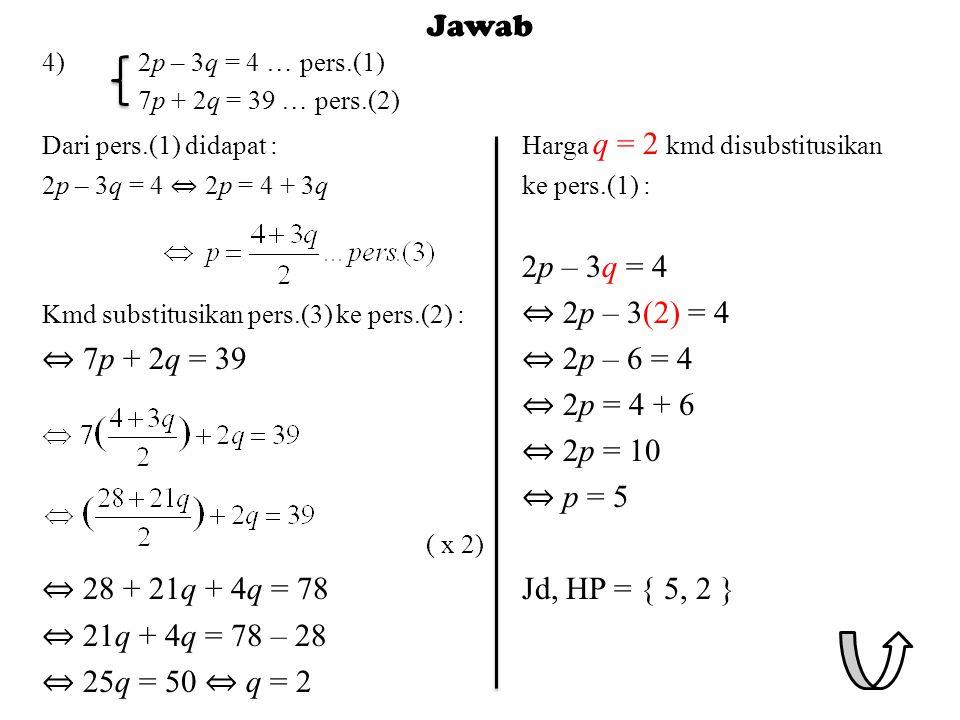 Jawab 4)2p – 3q = 4 … pers.(1) 7p + 2q = 39 … pers.(2) Dari pers.(1) didapat :Harga q = 2 kmd disubstitusikan 2p – 3q = 4 ⇔ 2p = 4 + 3qke pers.(1) : 2p – 3q = 4 Kmd substitusikan pers.(3) ke pers.(2) : ⇔ 2p – 3(2) = 4 ⇔ 7p + 2q = 39 ⇔ 2p – 6 = 4 ⇔ 2p = 4 + 6 ⇔ 2p = 10 ⇔ p = 5 ( x 2) ⇔ 28 + 21q + 4q = 78Jd, HP = { 5, 2 } ⇔ 21q + 4q = 78 – 28 ⇔ 25q = 50 ⇔ q = 2