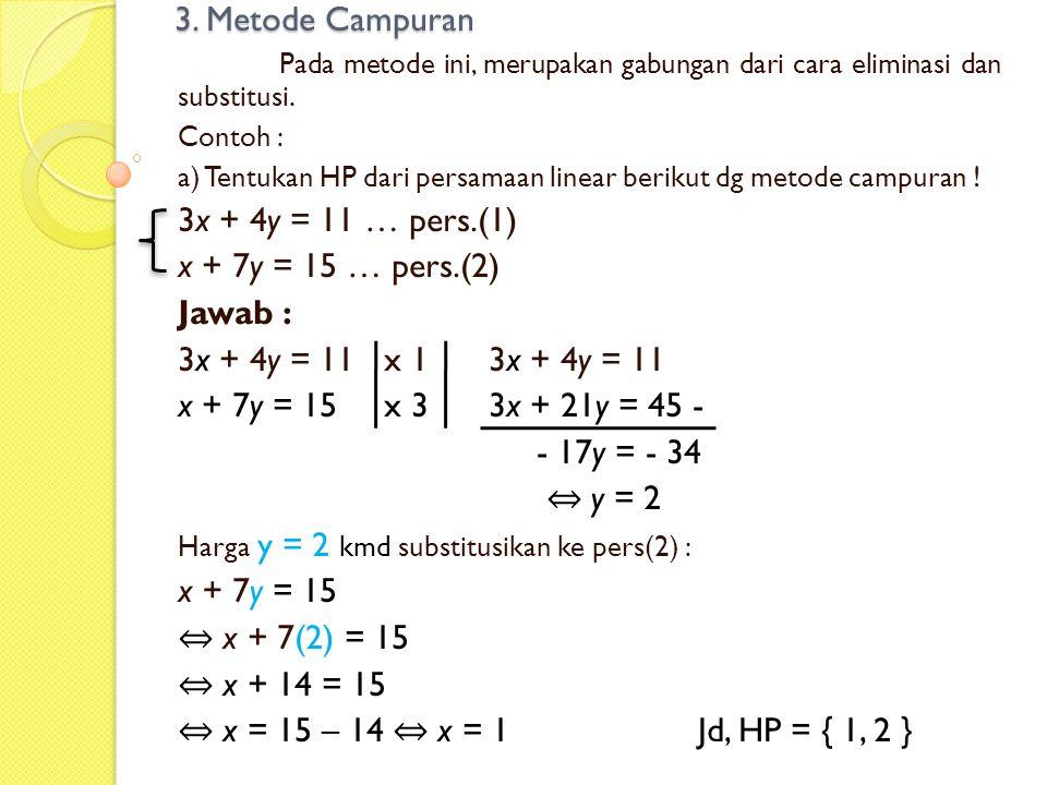 3. Metode Campuran Pada metode ini, merupakan gabungan dari cara eliminasi dan substitusi. Contoh : a) Tentukan HP dari persamaan linear berikut dg me