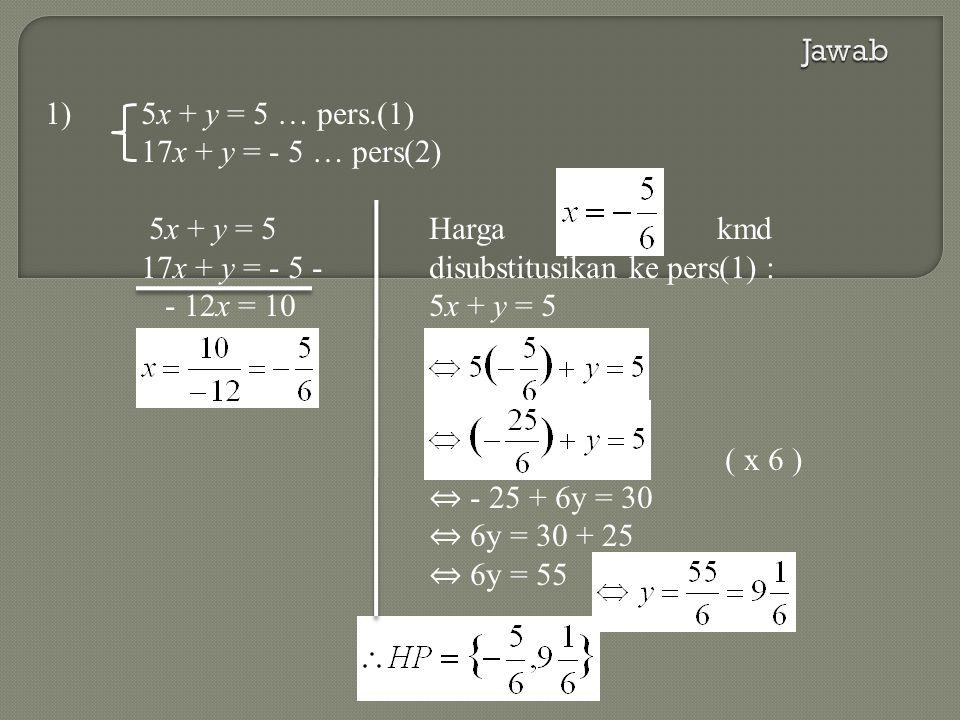 1)5x + y = 5 … pers.(1) 17x + y = - 5 … pers(2) 5x + y = 5Harga kmd 17x + y = - 5 -disubstitusikan ke pers(1) : - 12x = 105x + y = 5 ( x 6 ) ⇔ - 25 + 6y = 30 ⇔ 6y = 30 + 25 ⇔ 6y = 55