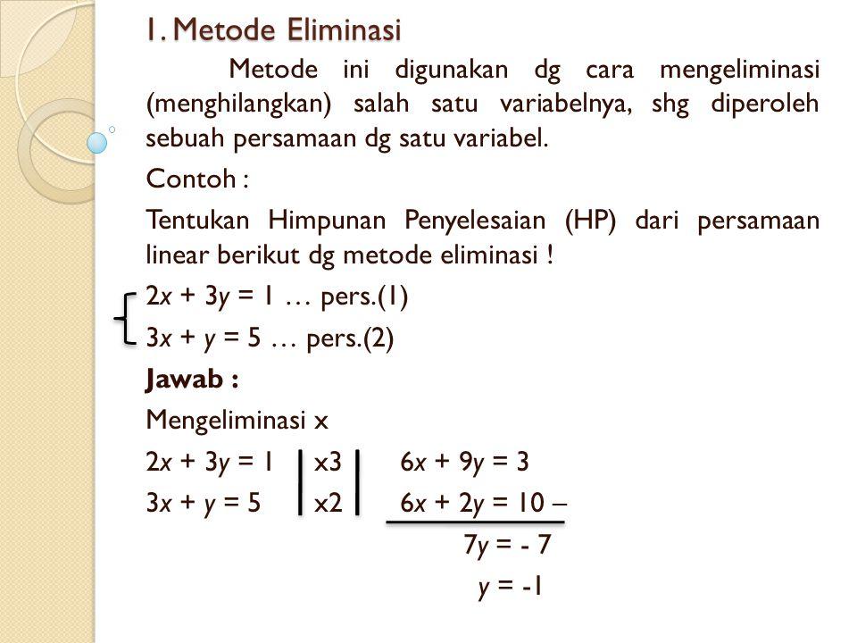 1. Metode Eliminasi Metode ini digunakan dg cara mengeliminasi (menghilangkan) salah satu variabelnya, shg diperoleh sebuah persamaan dg satu variabel