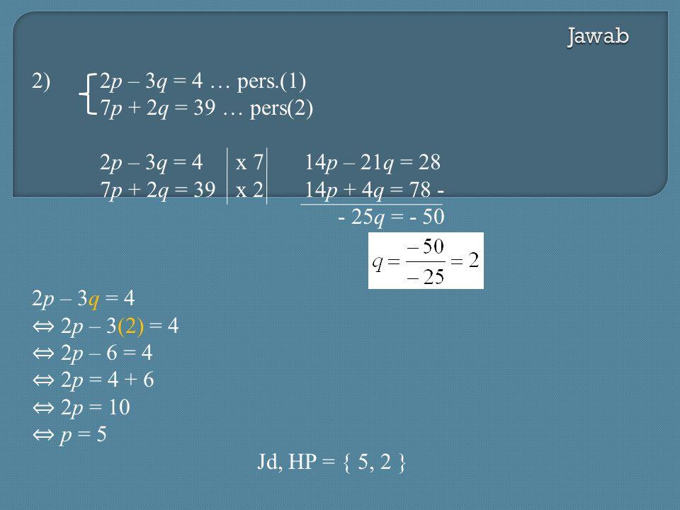 2)2p – 3q = 4 … pers.(1) 7p + 2q = 39 … pers(2) 2p – 3q = 4x 714p – 21q = 28 7p + 2q = 39 x 214p + 4q = 78 - - 25q = - 50 2p – 3q = 4 ⇔ 2p – 3(2) = 4 ⇔ 2p – 6 = 4 ⇔ 2p = 4 + 6 ⇔ 2p = 10 ⇔ p = 5 Jd, HP = { 5, 2 }