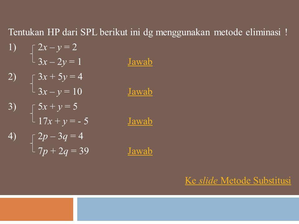 Tentukan HP dari SPL berikut ini dg menggunakan metode eliminasi ! 1)2x – y = 2 3x – 2y = 1JawabJawab 2)3x + 5y = 4 3x – y = 10JawabJawab 3)5x + y = 5