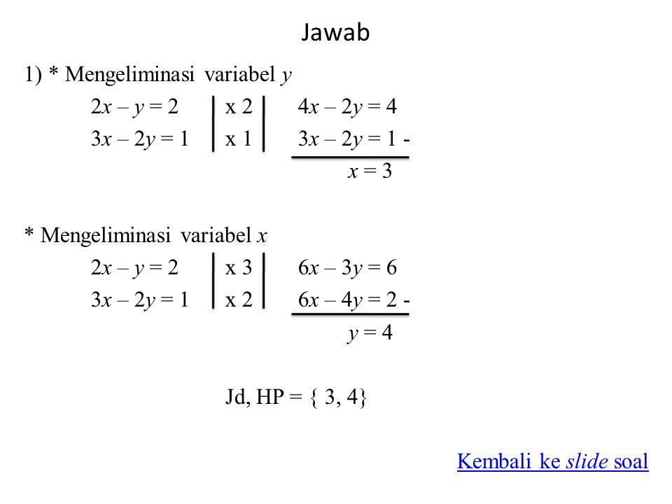 Jawab 1) * Mengeliminasi variabel y 2x – y = 2x 2 4x – 2y = 4 3x – 2y = 1x 1 3x – 2y = 1 - x = 3 * Mengeliminasi variabel x 2x – y = 2x 3 6x – 3y = 6 3x – 2y = 1x 2 6x – 4y = 2 - y = 4 Jd, HP = { 3, 4} Kembali ke slide soal