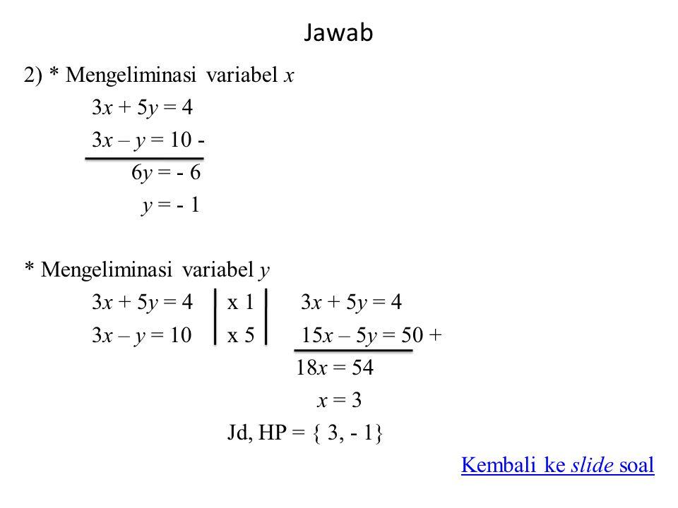 Jawab 2) * Mengeliminasi variabel x 3x + 5y = 4 3x – y = 10 - 6y = - 6 y = - 1 * Mengeliminasi variabel y 3x + 5y = 4x 1 3x + 5y = 4 3x – y = 10x 5 15x – 5y = 50 + 18x = 54 x = 3 Jd, HP = { 3, - 1} Kembali ke slide soal