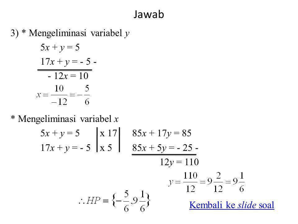Jawab 3) * Mengeliminasi variabel y 5x + y = 5 17x + y = - 5 - - 12x = 10 * Mengeliminasi variabel x 5x + y = 5x 17 85x + 17y = 85 17x + y = - 5x 5 85x + 5y = - 25 - 12y = 110 Kembali ke slide soal