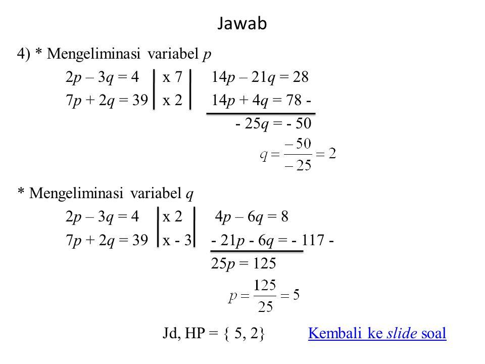 Jawab 4) * Mengeliminasi variabel p 2p – 3q = 4x 714p – 21q = 28 7p + 2q = 39 x 214p + 4q = 78 - - 25q = - 50 * Mengeliminasi variabel q 2p – 3q = 4x 2 4p – 6q = 8 7p + 2q = 39x - 3- 21p - 6q = - 117 - 25p = 125 Jd, HP = { 5, 2}Kembali ke slide soalKembali ke slide soal