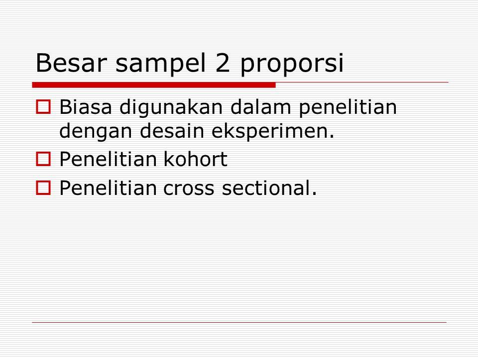 Besar sampel 2 proporsi  Biasa digunakan dalam penelitian dengan desain eksperimen.  Penelitian kohort  Penelitian cross sectional.