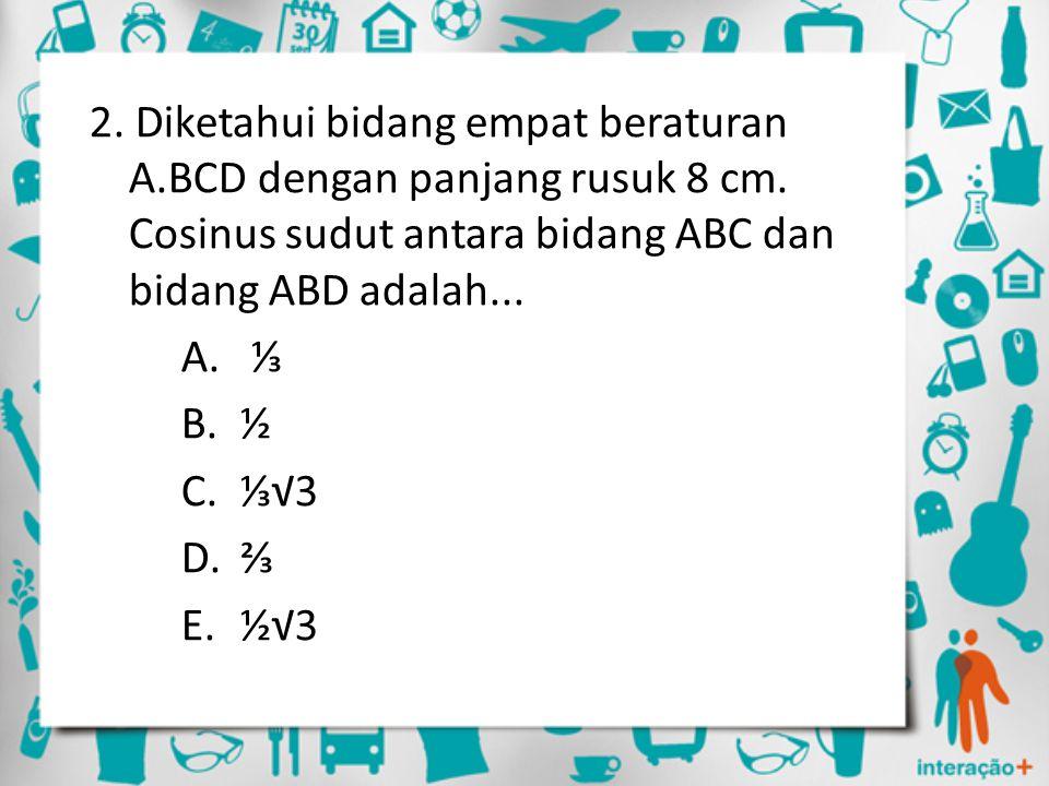 2. Diketahui bidang empat beraturan A.BCD dengan panjang rusuk 8 cm. Cosinus sudut antara bidang ABC dan bidang ABD adalah... A. ⅓ B.½ C.⅓√3 D.⅔ E.½√3