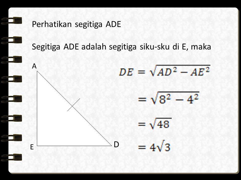 E A D Perhatikan segitiga ADE Segitiga ADE adalah segitiga siku-sku di E, maka