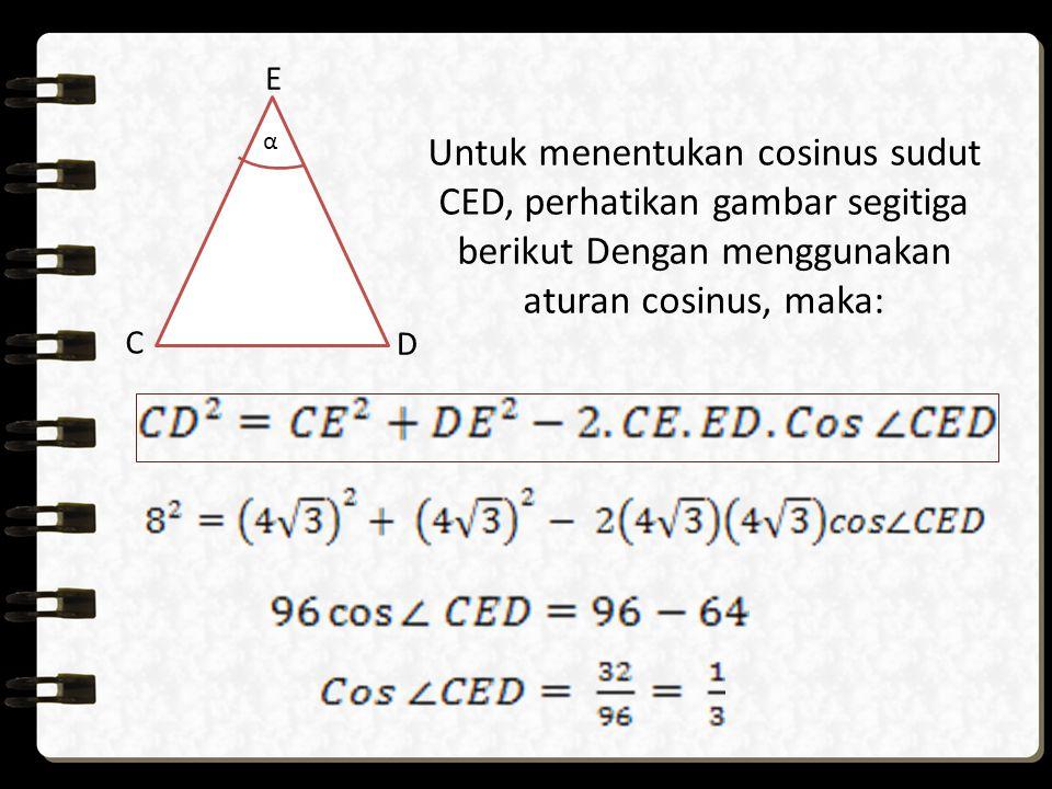 Untuk menentukan cosinus sudut CED, perhatikan gambar segitiga berikut Dengan menggunakan aturan cosinus, maka: E C D α