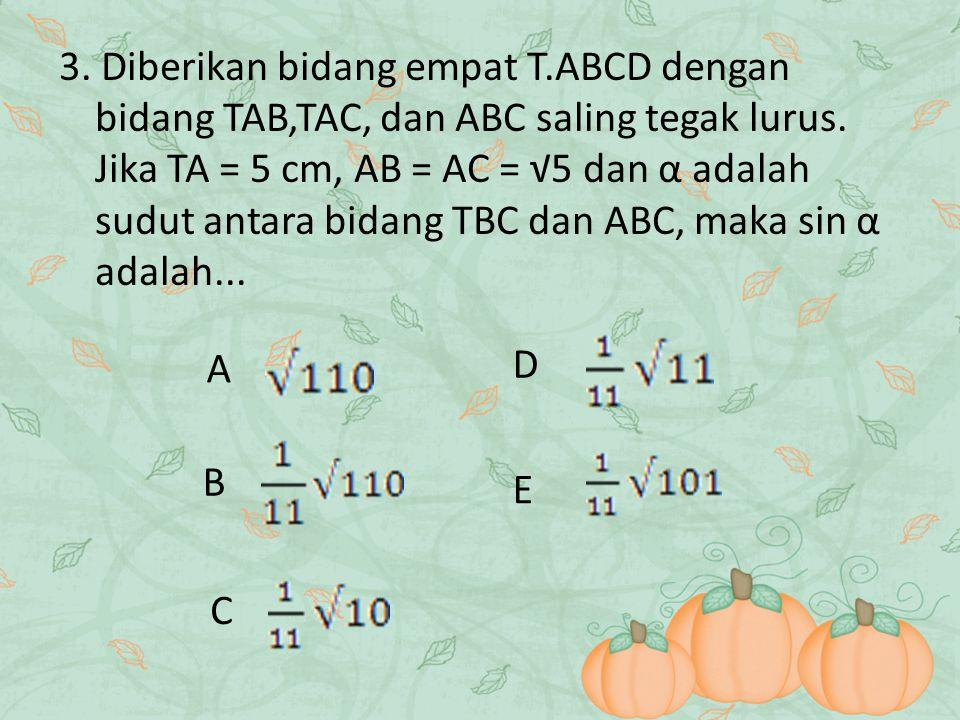 3. Diberikan bidang empat T.ABCD dengan bidang TAB,TAC, dan ABC saling tegak lurus. Jika TA = 5 cm, AB = AC = √5 dan α adalah sudut antara bidang TBC