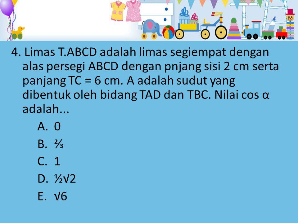4. Limas T.ABCD adalah limas segiempat dengan alas persegi ABCD dengan pnjang sisi 2 cm serta panjang TC = 6 cm. Α adalah sudut yang dibentuk oleh bid