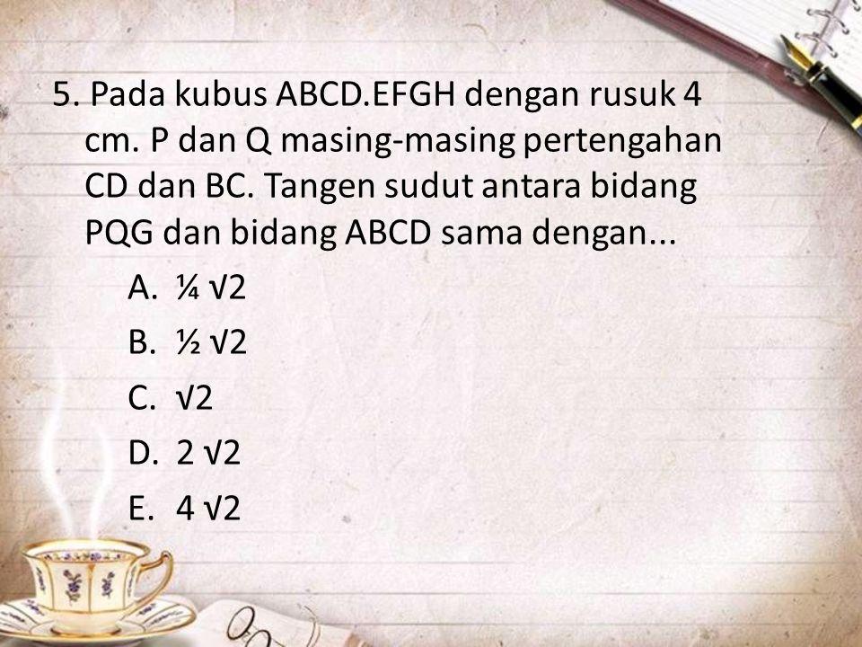 5. Pada kubus ABCD.EFGH dengan rusuk 4 cm. P dan Q masing-masing pertengahan CD dan BC. Tangen sudut antara bidang PQG dan bidang ABCD sama dengan...