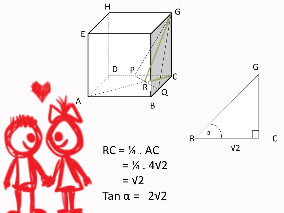 RC = ¼. AC = ¼. 4√2 = √2 Tan α = 2√2 H B Q G E C R A P D G RC √2 α