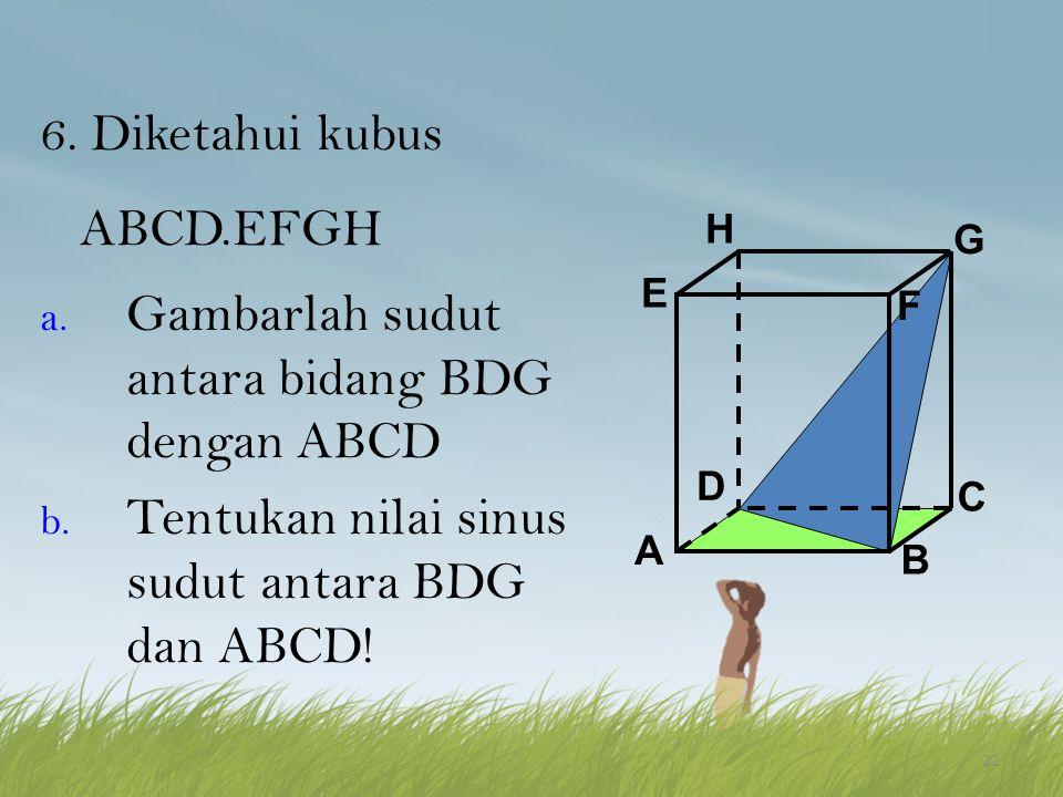 22 6. Diketahui kubus ABCD.EFGH a. Gambarlah sudut antara bidang BDG dengan ABCD b. Tentukan nilai sinus sudut antara BDG dan ABCD! A B C D H E F G