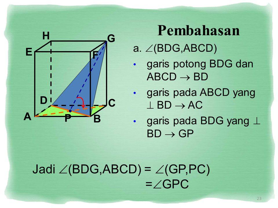 23 Pembahasan a.  (BDG,ABCD) garis potong BDG dan ABCD  BD garis pada ABCD yang  BD  AC garis pada BDG yang  BD  GP Jadi  (BDG,ABCD) =  (GP,PC